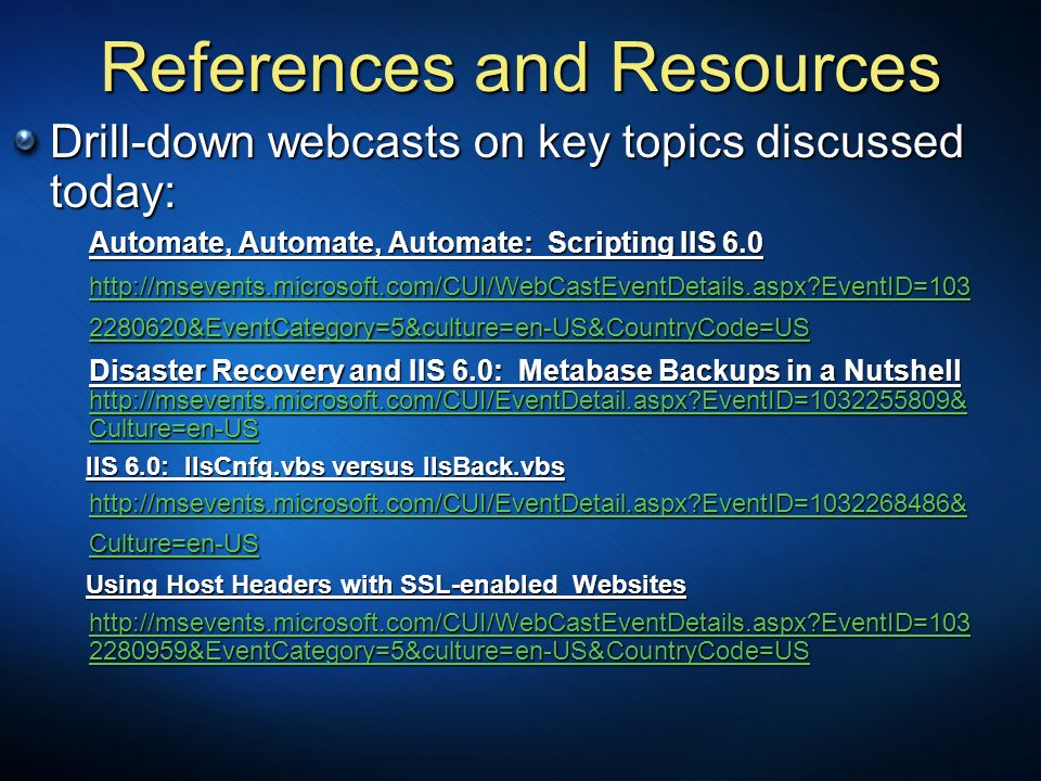References and Resources Drill-down webcasts on key topics discussed today: Automate, Automate, Automate: Scripting IIS 6.0 http://msevents.microsoft.