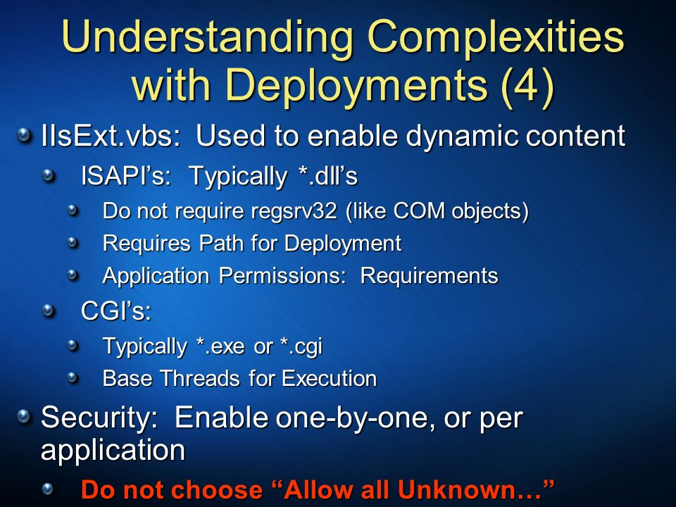 Understanding Complexities with Deployments (4) IIsExt.vbs: Used to enable dynamic content ISAPIs: Typically *.dlls ISAPIs: Typically *.dlls Do not re