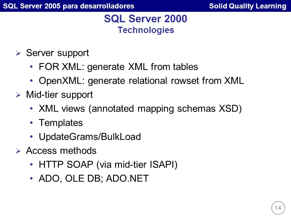 14 SQL Server 2005 para desarrolladores Solid Quality Learning SQL Server 2000 Technologies Server support FOR XML: generate XML from tables OpenXML: generate relational rowset from XML Mid-tier support XML views (annotated mapping schemas XSD) Templates UpdateGrams/BulkLoad Access methods HTTP SOAP (via mid-tier ISAPI) ADO, OLE DB; ADO.NET
