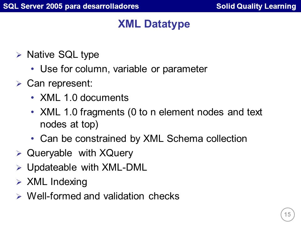15 SQL Server 2005 para desarrolladores Solid Quality Learning XML Datatype Native SQL type Use for column, variable or parameter Can represent: XML 1.0 documents XML 1.0 fragments (0 to n element nodes and text nodes at top) Can be constrained by XML Schema collection Queryable with XQuery Updateable with XML-DML XML Indexing Well-formed and validation checks