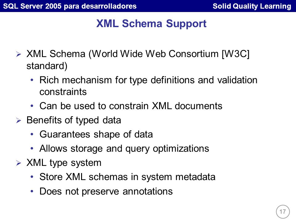 17 SQL Server 2005 para desarrolladores Solid Quality Learning XML Schema Support XML Schema (World Wide Web Consortium [W3C] standard) Rich mechanism for type definitions and validation constraints Can be used to constrain XML documents Benefits of typed data Guarantees shape of data Allows storage and query optimizations XML type system Store XML schemas in system metadata Does not preserve annotations