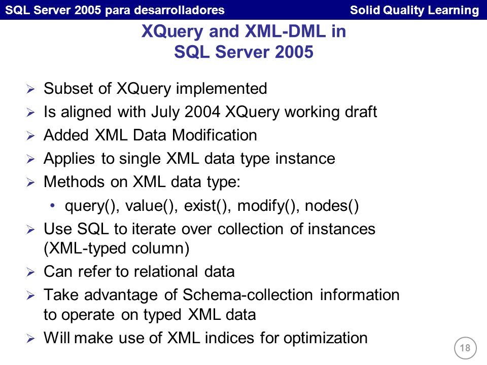 18 SQL Server 2005 para desarrolladores Solid Quality Learning XQuery and XML-DML in SQL Server 2005 Subset of XQuery implemented Is aligned with July 2004 XQuery working draft Added XML Data Modification Applies to single XML data type instance Methods on XML data type: query(), value(), exist(), modify(), nodes() Use SQL to iterate over collection of instances (XML-typed column) Can refer to relational data Take advantage of Schema-collection information to operate on typed XML data Will make use of XML indices for optimization