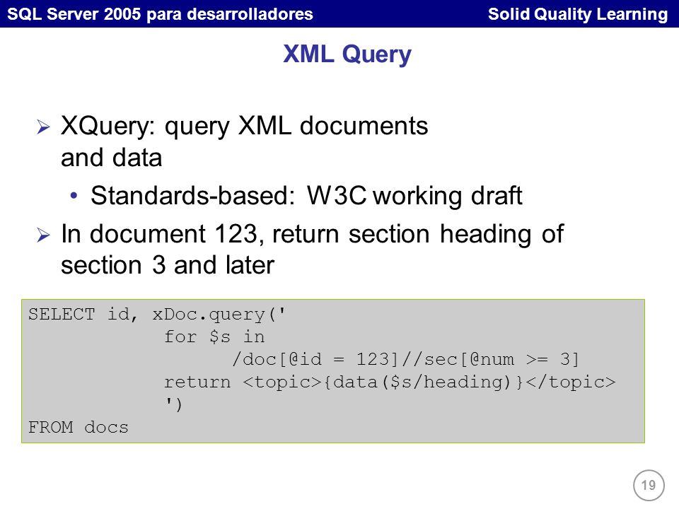 19 SQL Server 2005 para desarrolladores Solid Quality Learning XML Query XQuery: query XML documents and data Standards-based: W3C working draft In document 123, return section heading of section 3 and later SELECT id, xDoc.query( for $s in /doc[@id = 123]//sec[@num >= 3] return {data($s/heading)} ) FROM docs