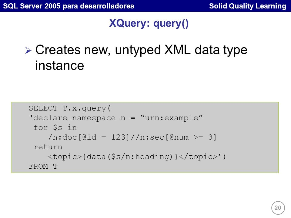 20 SQL Server 2005 para desarrolladores Solid Quality Learning XQuery: query() Creates new, untyped XML data type instance SELECT T.x.query( declare namespace n = urn:example for $s in /n:doc[@id = 123]//n:sec[@num >= 3] return {data($s/n:heading)} ) FROM T