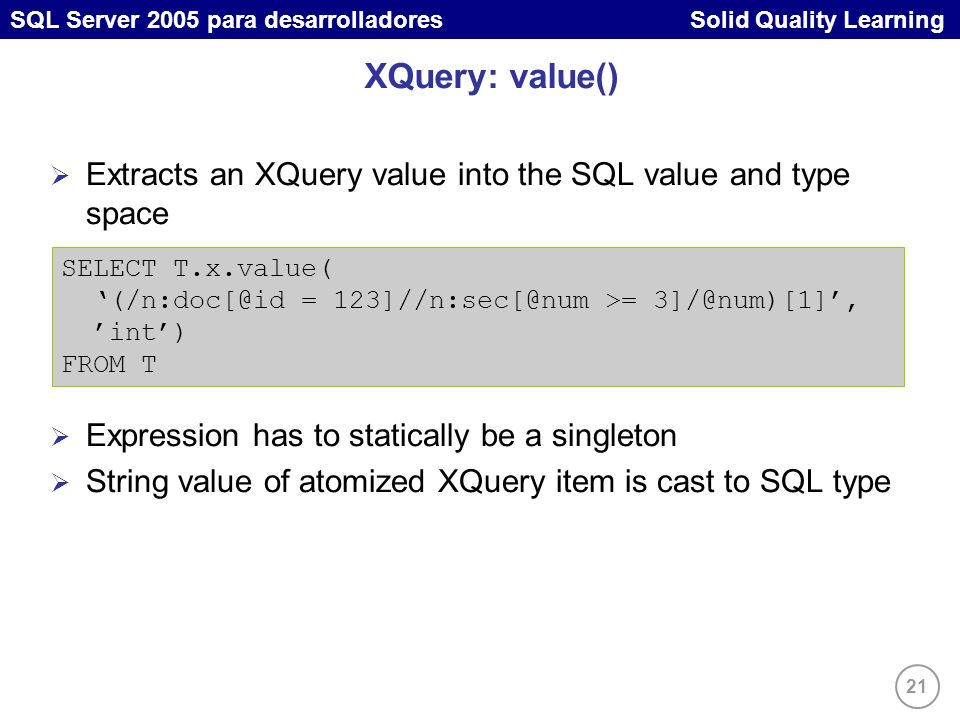 21 SQL Server 2005 para desarrolladores Solid Quality Learning XQuery: value() Extracts an XQuery value into the SQL value and type space Expression has to statically be a singleton String value of atomized XQuery item is cast to SQL type SELECT T.x.value( (/n:doc[@id = 123]//n:sec[@num >= 3]/@num)[1], int) FROM T
