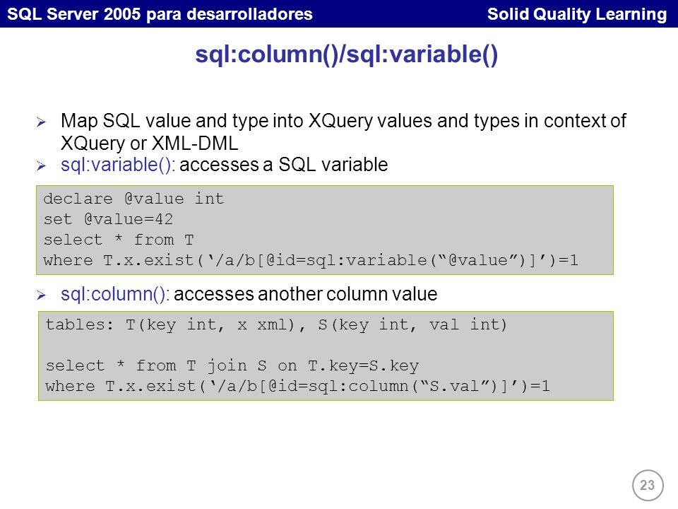 23 SQL Server 2005 para desarrolladores Solid Quality Learning sql:column()/sql:variable() Map SQL value and type into XQuery values and types in context of XQuery or XML-DML sql:variable(): accesses a SQL variable sql:column(): accesses another column value declare @value int set @value=42 select * from T where T.x.exist(/a/b[@id=sql:variable(@value)])=1 tables: T(key int, x xml), S(key int, val int) select * from T join S on T.key=S.key where T.x.exist(/a/b[@id=sql:column(S.val)])=1