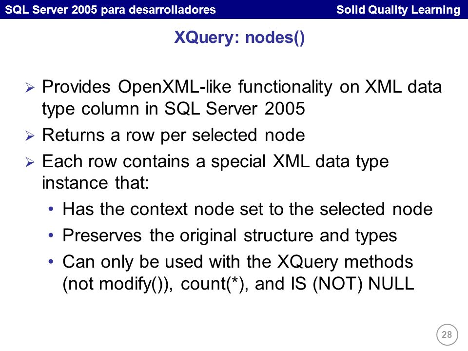 28 SQL Server 2005 para desarrolladores Solid Quality Learning XQuery: nodes() Provides OpenXML-like functionality on XML data type column in SQL Server 2005 Returns a row per selected node Each row contains a special XML data type instance that: Has the context node set to the selected node Preserves the original structure and types Can only be used with the XQuery methods (not modify()), count(*), and IS (NOT) NULL