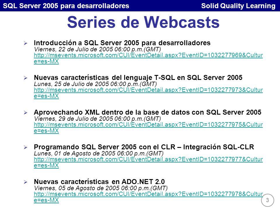 3 SQL Server 2005 para desarrolladores Solid Quality Learning Series de Webcasts Introducción a SQL Server 2005 para desarrolladores Viernes, 22 de Julio de 2005 06:00 p.m.(GMT) http://msevents.microsoft.com/CUI/EventDetail.aspx EventID=1032277969&Cultur e=es-MX http://msevents.microsoft.com/CUI/EventDetail.aspx EventID=1032277969&Cultur e=es-MX Nuevas características del lenguaje T-SQL en SQL Server 2005 Lunes, 25 de Julio de 2005 06:00 p.m.(GMT) http://msevents.microsoft.com/CUI/EventDetail.aspx EventID=1032277973&Cultur e=es-MX http://msevents.microsoft.com/CUI/EventDetail.aspx EventID=1032277973&Cultur e=es-MX Aprovechando XML dentro de la base de datos con SQL Server 2005 Viernes, 29 de Julio de 2005 06:00 p.m.(GMT) http://msevents.microsoft.com/CUI/EventDetail.aspx EventID=1032277975&Cultur e=es-MX http://msevents.microsoft.com/CUI/EventDetail.aspx EventID=1032277975&Cultur e=es-MX Programando SQL Server 2005 con el CLR – Integración SQL-CLR Lunes, 01 de Agosto de 2005 06:00 p.m.(GMT) http://msevents.microsoft.com/CUI/EventDetail.aspx EventID=1032277977&Cultur e=es-MX http://msevents.microsoft.com/CUI/EventDetail.aspx EventID=1032277977&Cultur e=es-MX Nuevas características en ADO.NET 2.0 Viernes, 05 de Agosto de 2005 06:00 p.m.(GMT) http://msevents.microsoft.com/CUI/EventDetail.aspx EventID=1032277978&Cultur e=es-MX http://msevents.microsoft.com/CUI/EventDetail.aspx EventID=1032277978&Cultur e=es-MX