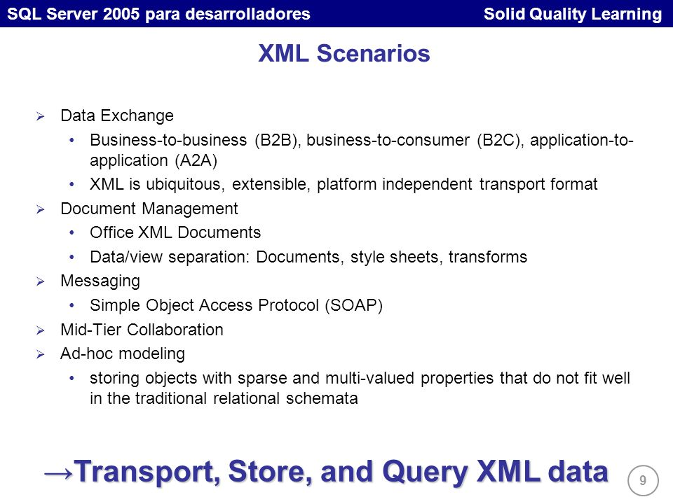 9 SQL Server 2005 para desarrolladores Solid Quality Learning XML Scenarios Data Exchange Business-to-business (B2B), business-to-consumer (B2C), application-to- application (A2A) XML is ubiquitous, extensible, platform independent transport format Document Management Office XML Documents Data/view separation: Documents, style sheets, transforms Messaging Simple Object Access Protocol (SOAP) Mid-Tier Collaboration Ad-hoc modeling storing objects with sparse and multi-valued properties that do not fit well in the traditional relational schemata Transport, Store, and Query XML dataTransport, Store, and Query XML data