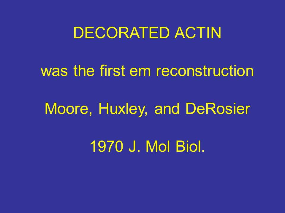 DECORATED ACTIN was the first em reconstruction Moore, Huxley, and DeRosier 1970 J. Mol Biol.