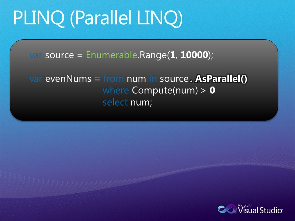 var source = Enumerable.Range(1, 10000); var evenNums = from num in source where Compute(num) > 0 select num;