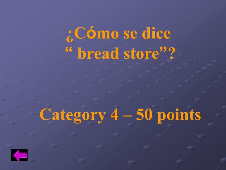 ¿C ó mo se dice bread store ? Category 4 – 50 points