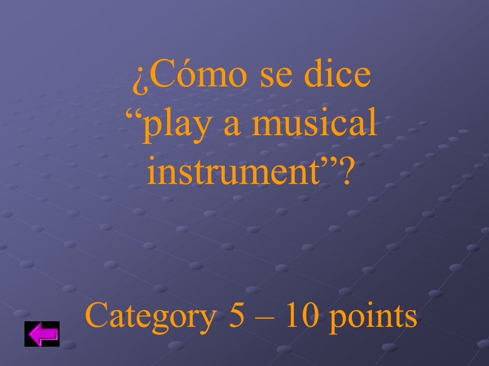 ¿Cómo se dice play a musical instrument? Category 5 – 10 points