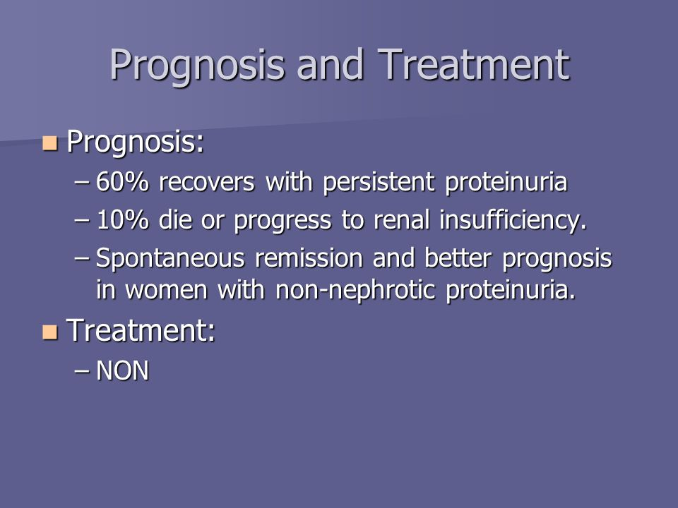 Prognosis and Treatment Prognosis: Prognosis: –60% recovers with persistent proteinuria –10% die or progress to renal insufficiency. –Spontaneous remi