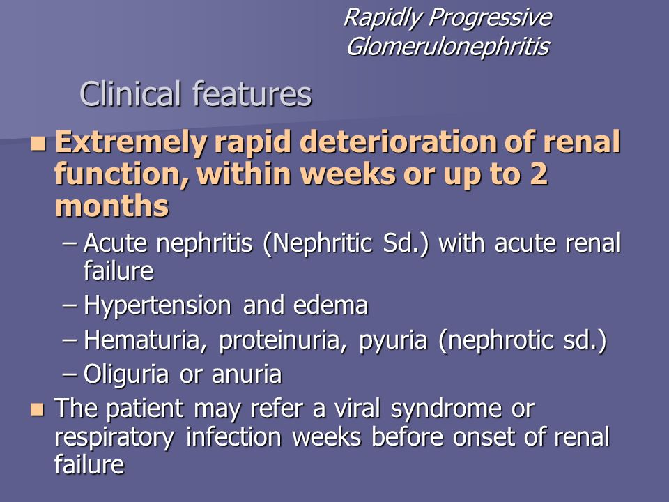 Clinical features Extremely rapid deterioration of renal function, within weeks or up to 2 months Extremely rapid deterioration of renal function, wit