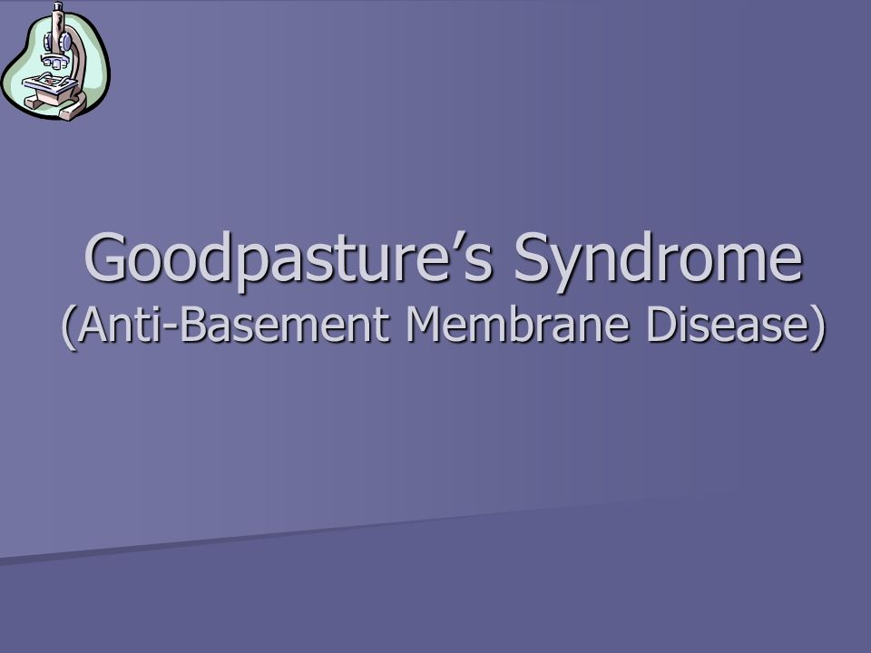 Goodpastures Syndrome (Anti-Basement Membrane Disease)