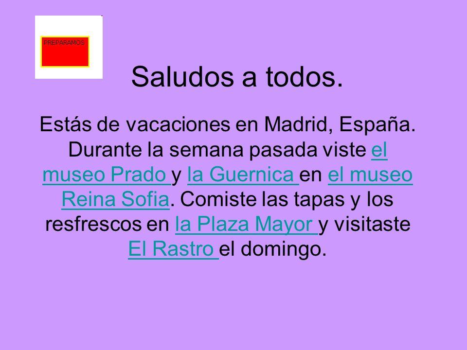 Saludos a todos. Estás de vacaciones en Madrid, España. Durante la semana pasada viste el museo Prado y la Guernica en el museo Reina Sofia. Comiste l