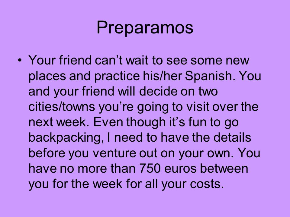 Your friend cant wait to see some new places and practice his/her Spanish. You and your friend will decide on two cities/towns youre going to visit ov