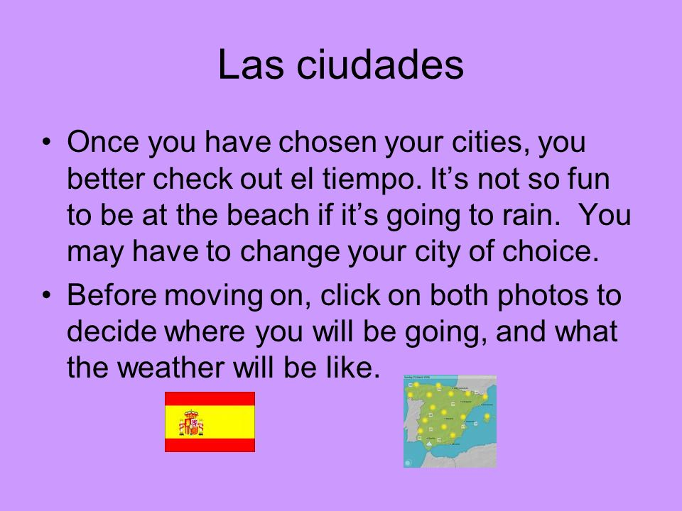 Once you have chosen your cities, you better check out el tiempo. Its not so fun to be at the beach if its going to rain. You may have to change your