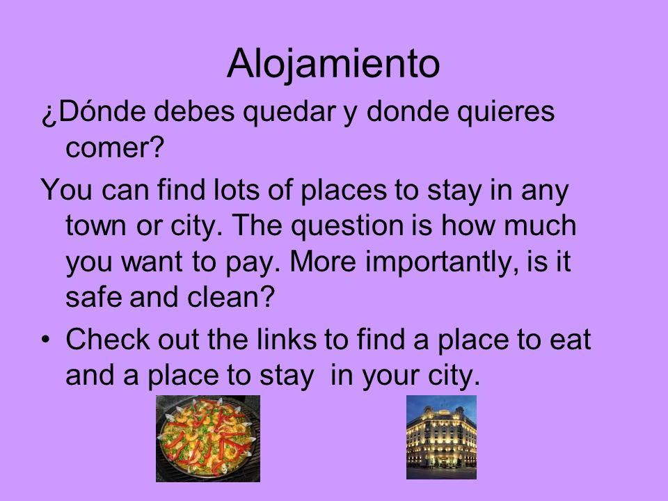 Alojamiento ¿Dónde debes quedar y donde quieres comer? You can find lots of places to stay in any town or city. The question is how much you want to p