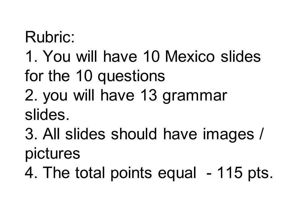 Rubric: 1. You will have 10 Mexico slides for the 10 questions 2.