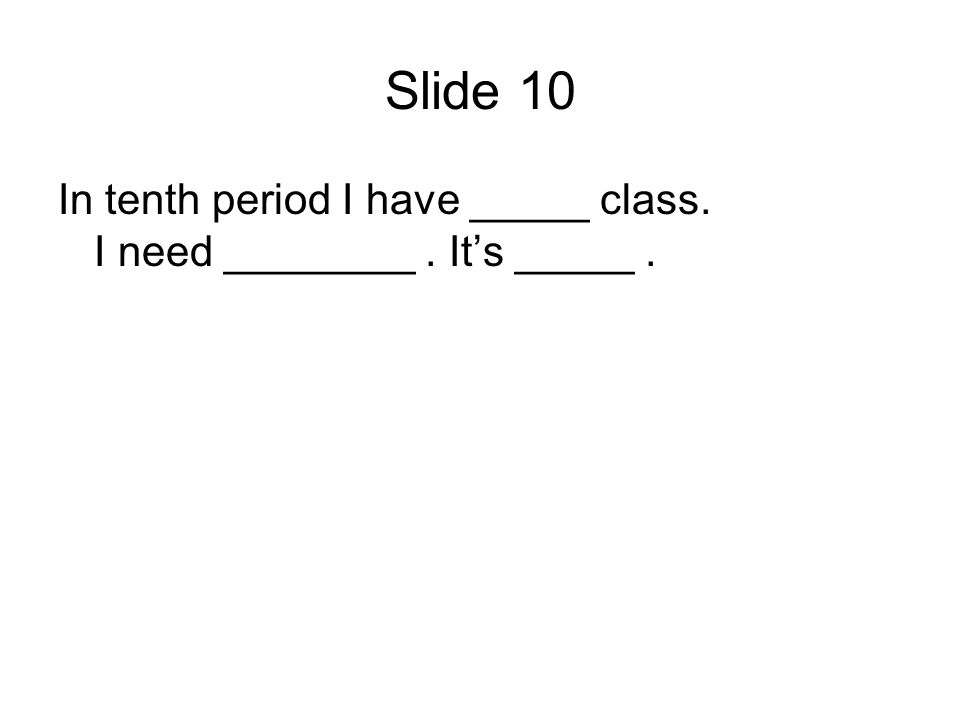 Slide 10 In tenth period I have _____ class. I need ________. Its _____.