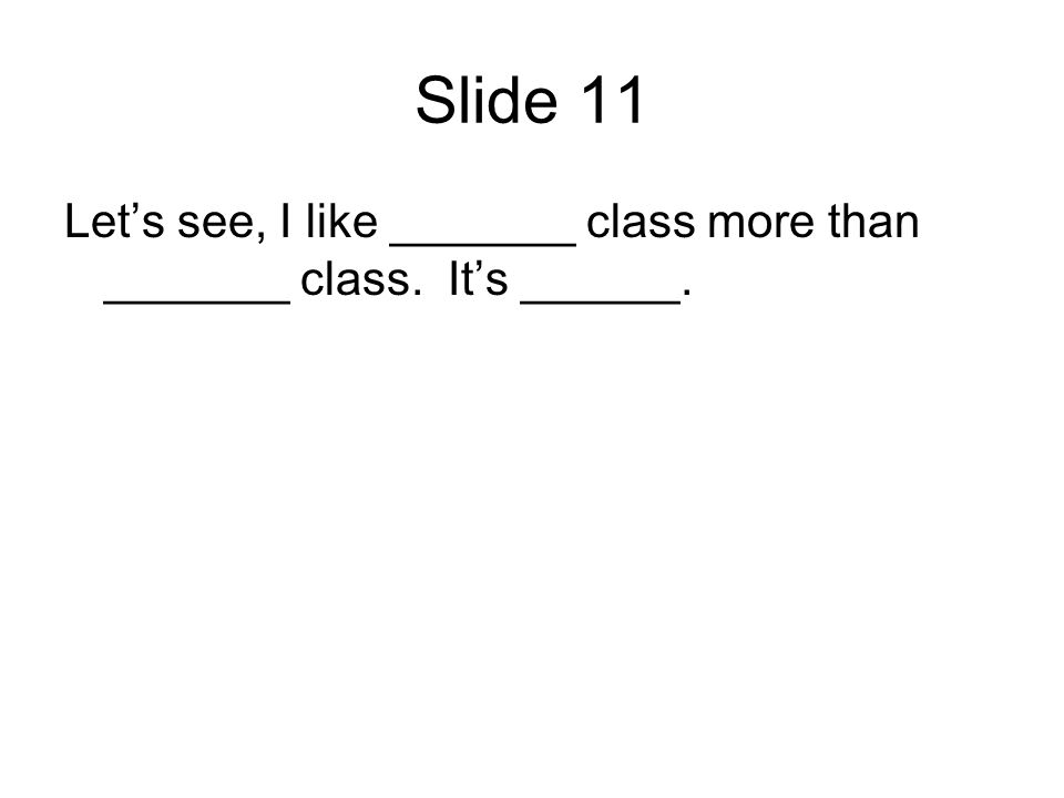 Slide 11 Lets see, I like _______ class more than _______ class. Its ______.