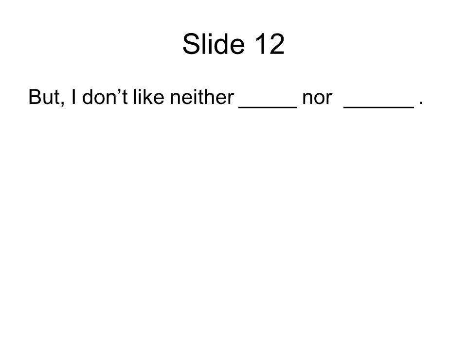 Slide 12 But, I dont like neither _____ nor ______.