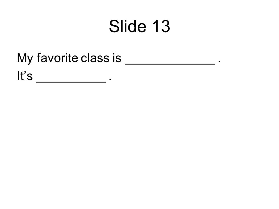 Slide 13 My favorite class is _____________. Its __________.