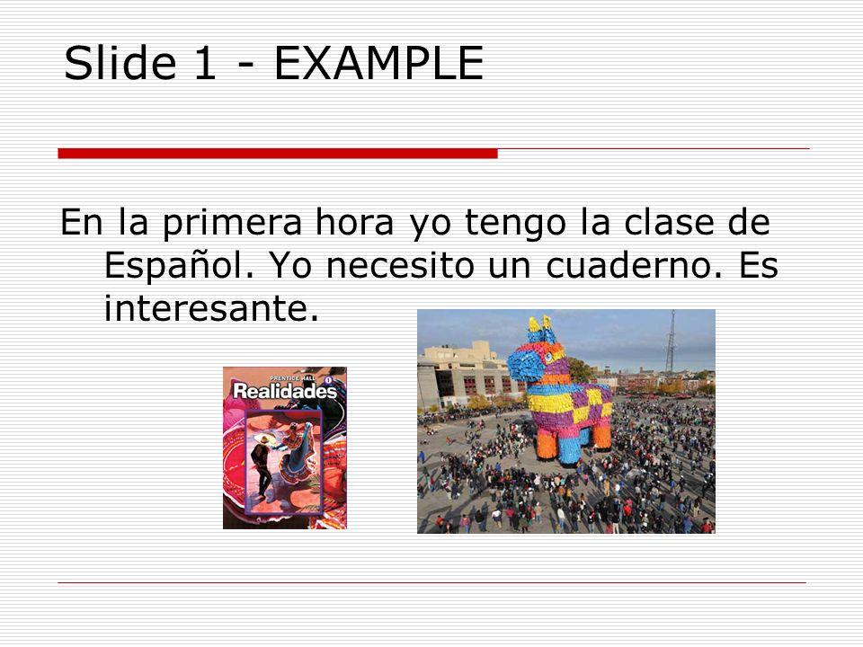 Slide 1 - EXAMPLE En la primera hora yo tengo la clase de Español. Yo necesito un cuaderno. Es interesante.