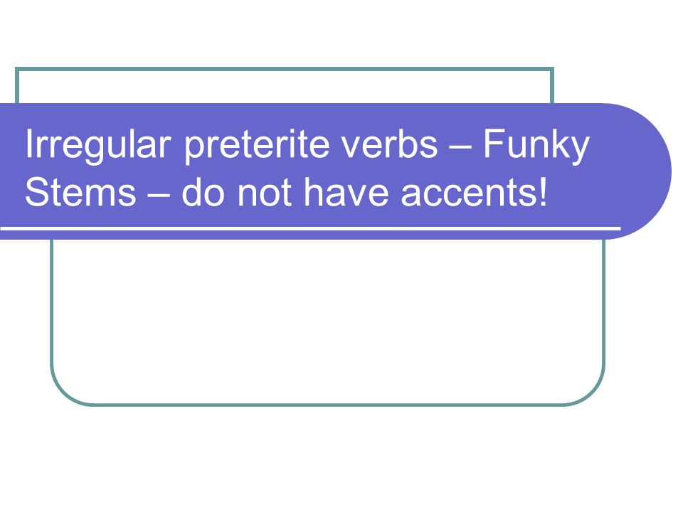 Irregular preterite verbs – Funky Stems – do not have accents!