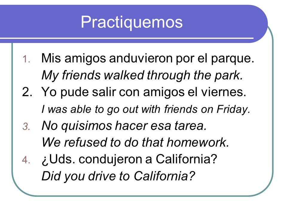 Practiquemos 1. Mis amigos anduvieron por el parque. My friends walked through the park. 2.Yo pude salir con amigos el viernes. I was able to go out w