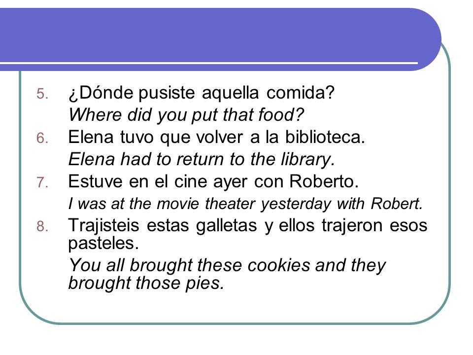 5. ¿Dónde pusiste aquella comida? Where did you put that food? 6. Elena tuvo que volver a la biblioteca. Elena had to return to the library. 7. Estuve
