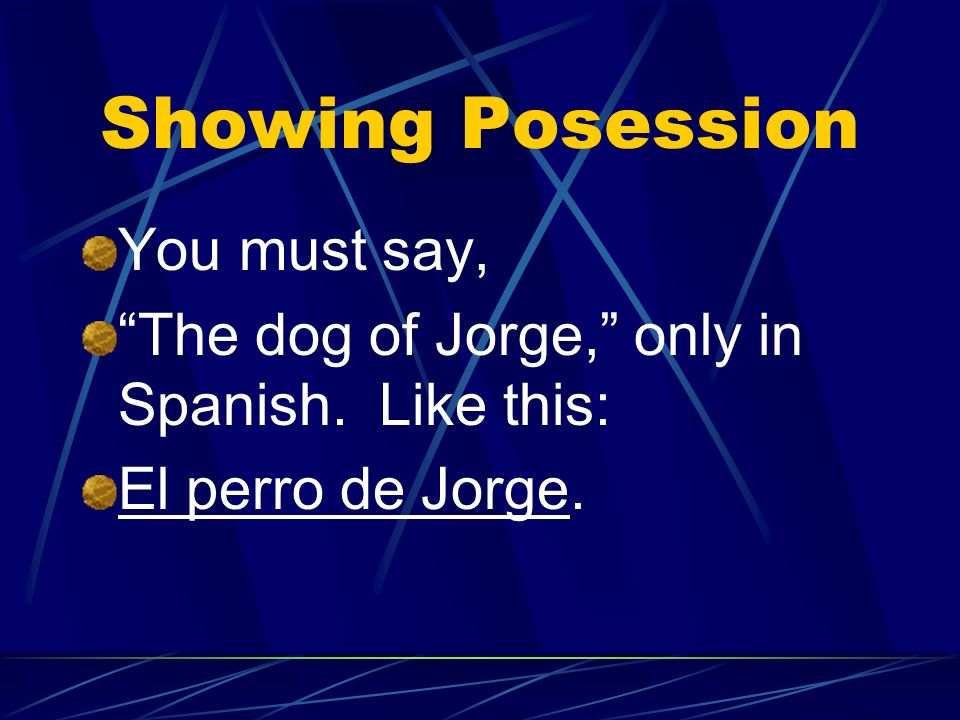 Showing Possession In Spanish there are NO apostrophes. You cannot say, for example, Jorges dog, (using an apostrophe)