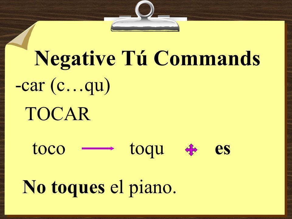 Negative Tú Commands 8Verbs ending in -car, -gar, and -zar have the following spelling changes in negative tú commands in order to maintain the origin