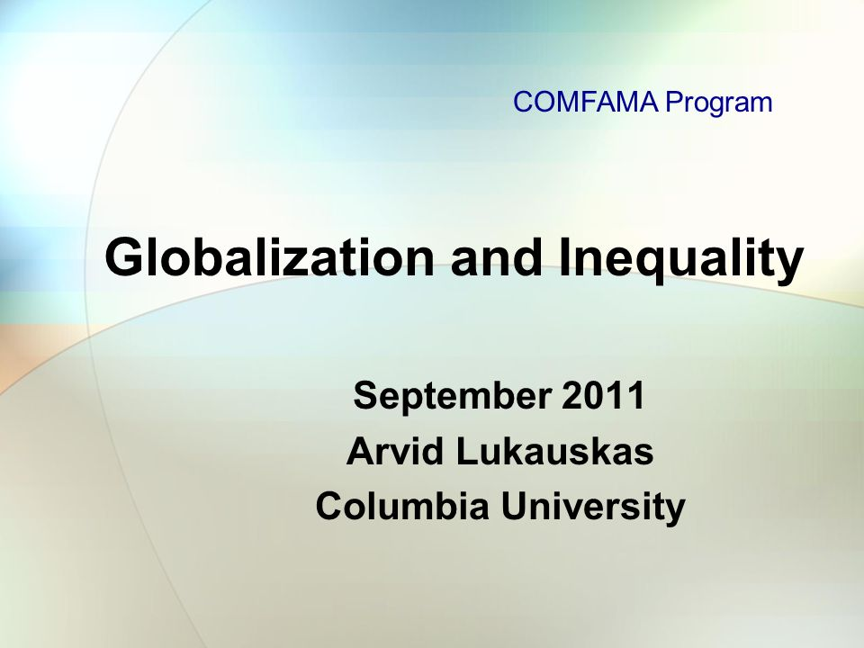 Globalization and Inequality September 2011 Arvid Lukauskas Columbia University COMFAMA Program