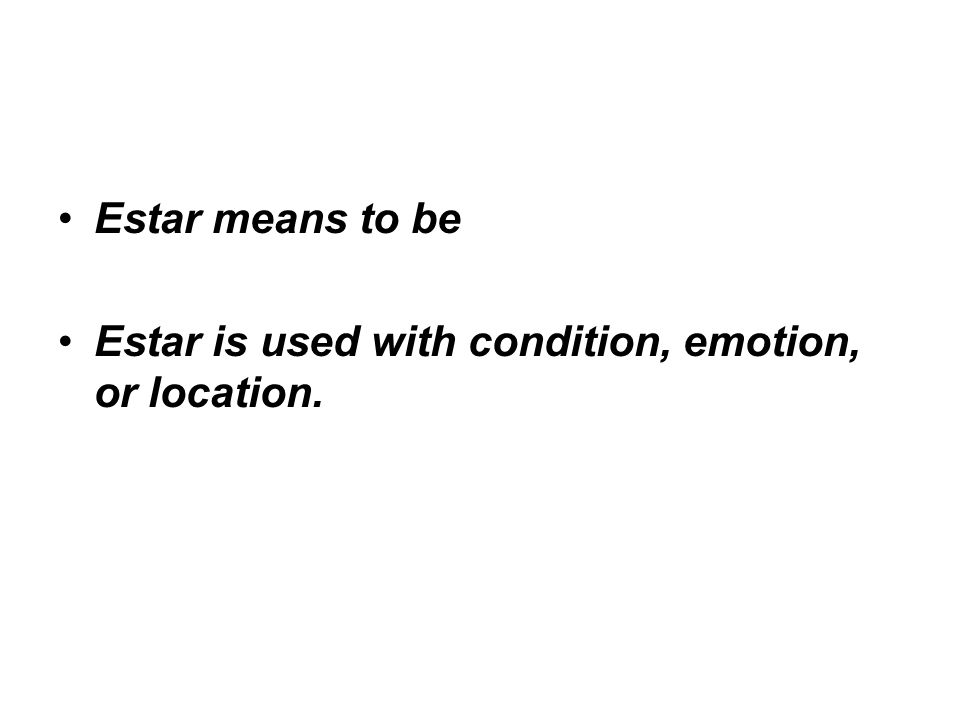 Estar means to be Estar is used with condition, emotion, or location.