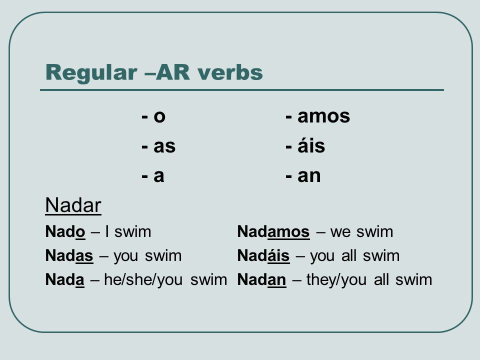 Regular –AR verbs - o- amos - as- áis - a- an Nadar Nado – I swimNadamos – we swim Nadas – you swimNadáis – you all swim Nada – he/she/you swimNadan –