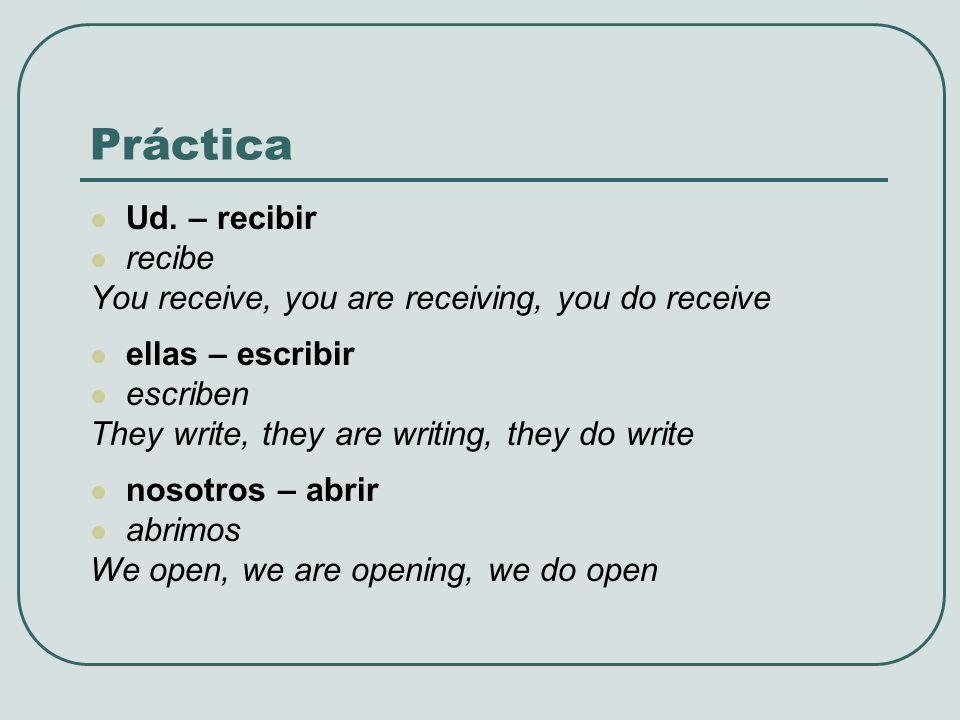 Práctica Ud. – recibir recibe You receive, you are receiving, you do receive ellas – escribir escriben They write, they are writing, they do write nos
