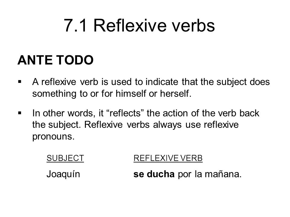 7.1 Reflexive verbs ANTE TODO A reflexive verb is used to indicate that the subject does something to or for himself or herself. In other words, it re