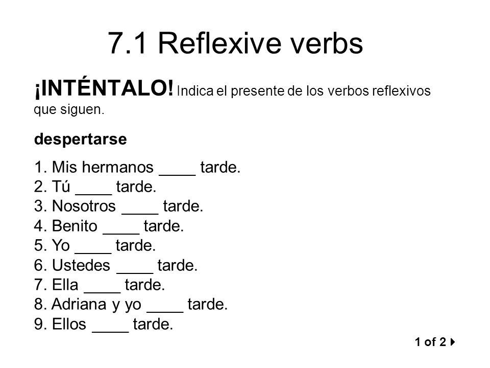 7.1 Reflexive verbs ¡INTÉNTALO! Indica el presente de los verbos reflexivos que siguen. despertarse 1. Mis hermanos ____ tarde. 2. Tú ____ tarde. 3. N