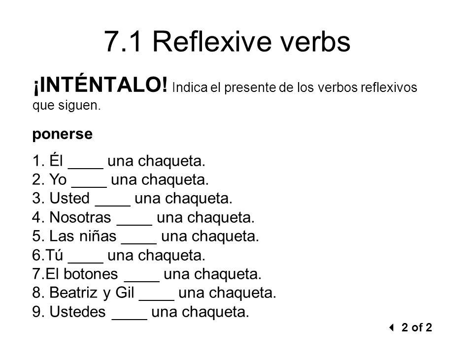 7.1 Reflexive verbs ponerse 1. Él ____ una chaqueta. 2. Yo ____ una chaqueta. 3. Usted ____ una chaqueta. 4. Nosotras ____ una chaqueta. 5. Las niñas