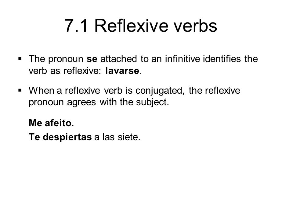 7.1 Reflexive verbs The pronoun se attached to an infinitive identifies the verb as reflexive: lavarse. When a reflexive verb is conjugated, the refle