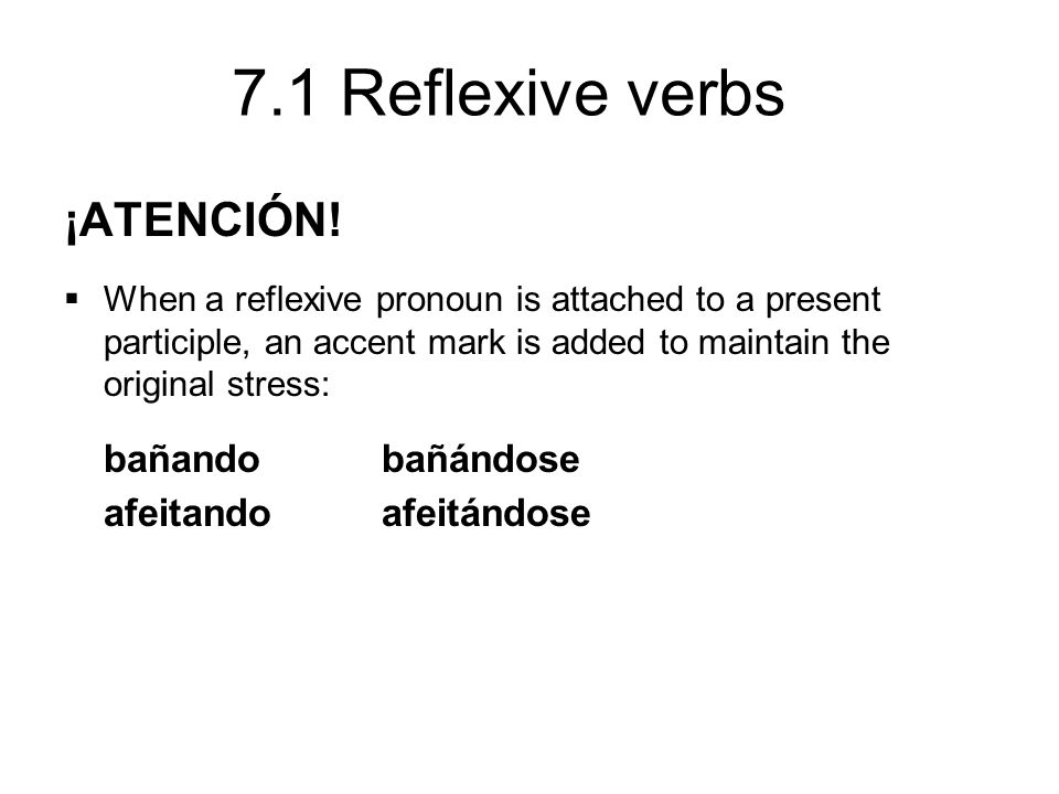 7.1 Reflexive verbs ¡ATENCIÓN! When a reflexive pronoun is attached to a present participle, an accent mark is added to maintain the original stress: