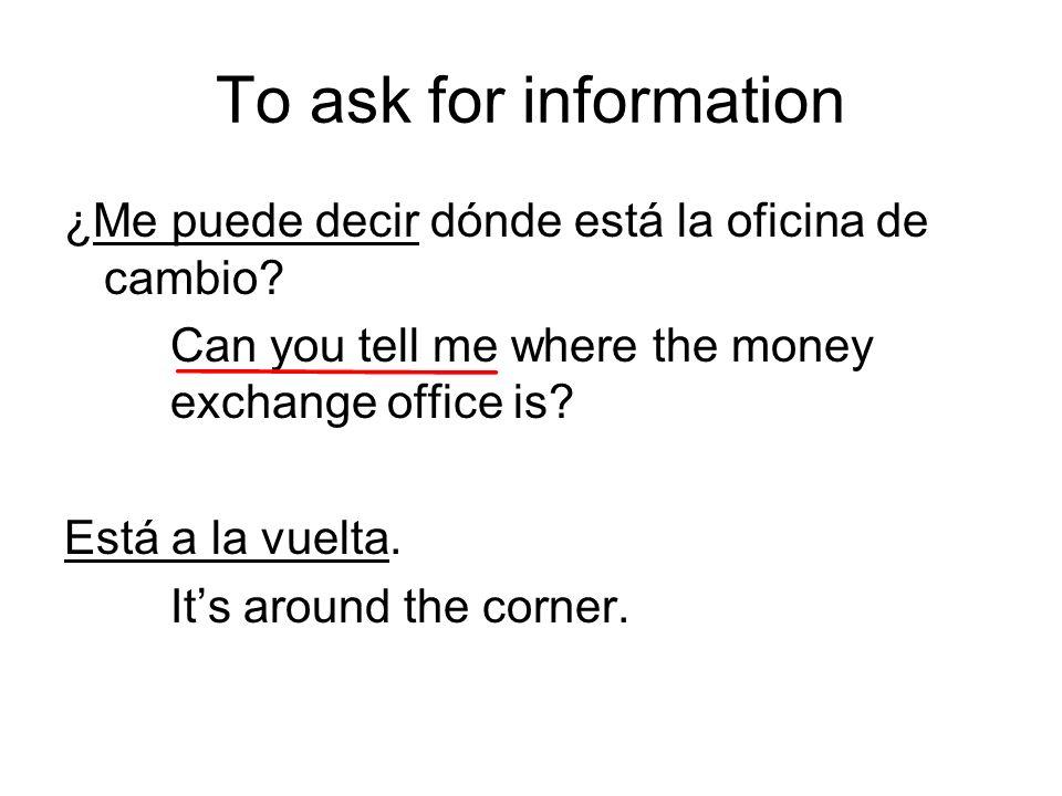 To ask for information ¿Me puede decir dónde está la oficina de cambio.