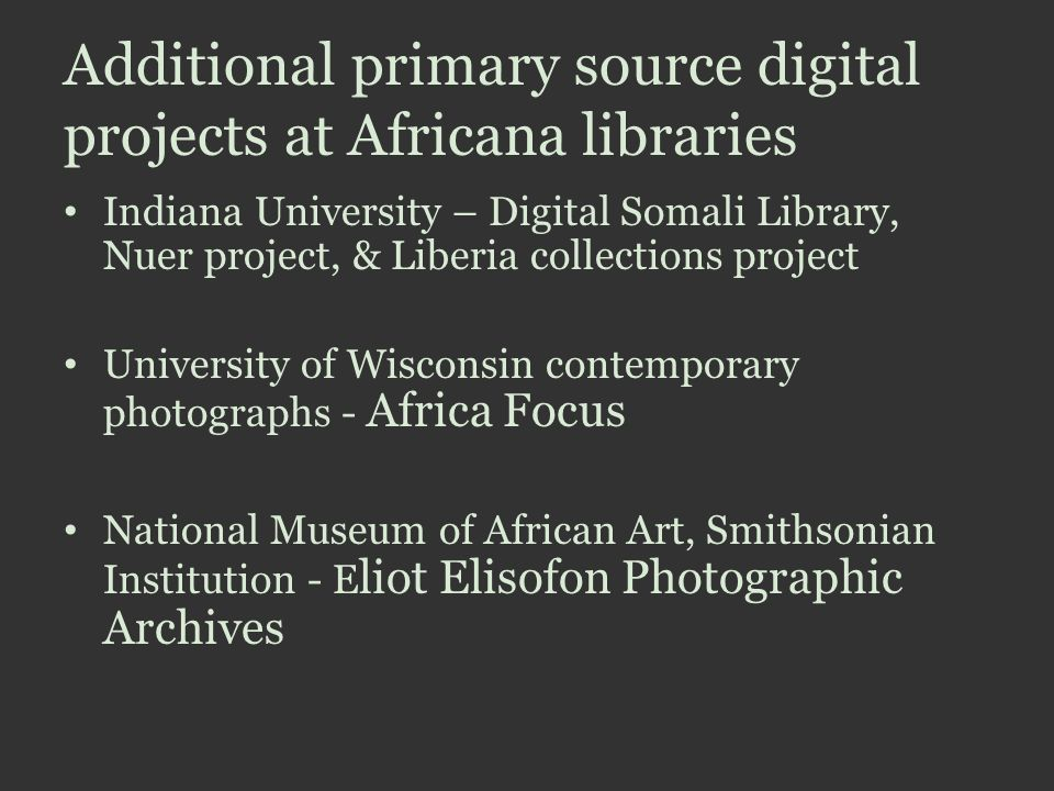 Additional primary source digital projects at Africana libraries Indiana University – Digital Somali Library, Nuer project, & Liberia collections project University of Wisconsin contemporary photographs - Africa Focus National Museum of African Art, Smithsonian Institution - E liot Elisofon Photographic Archives