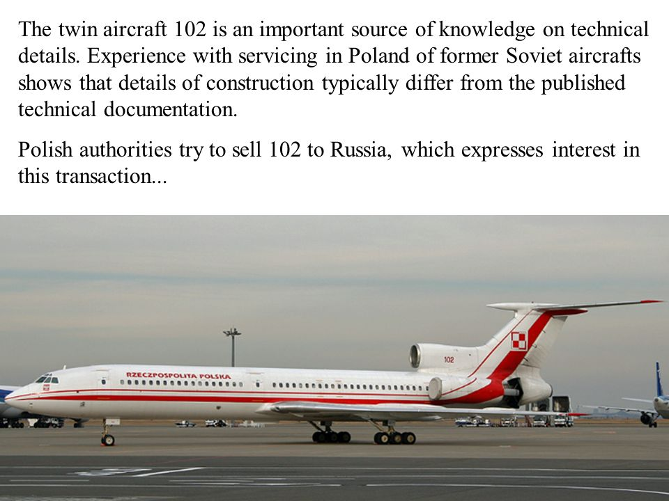 The twin aircraft 102 is an important source of knowledge on technical details. Experience with servicing in Poland of former Soviet aircrafts shows t