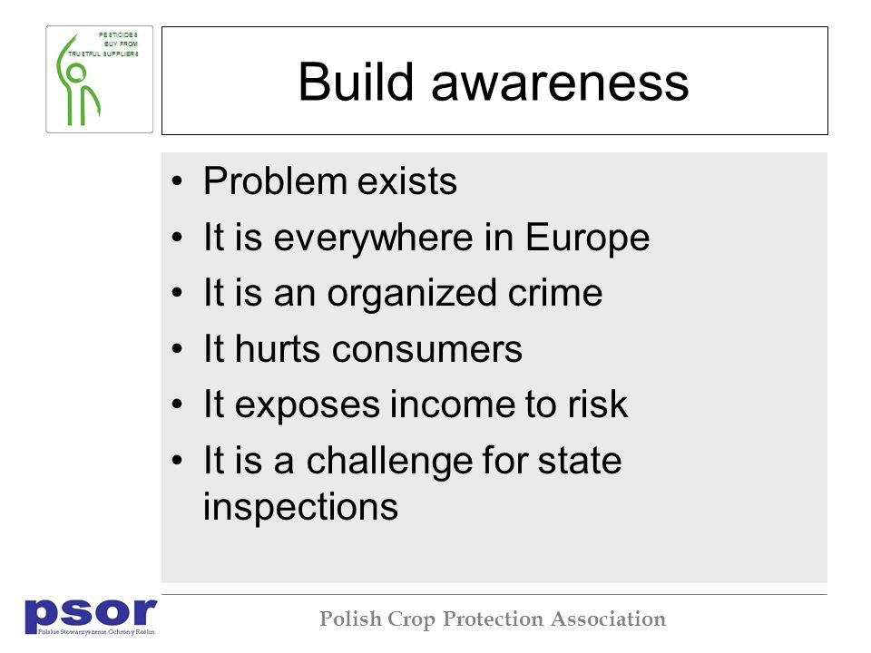 PESTICIDES BUY FROM TRUSTFUL SUPPLIERS Polish Crop Protection Association Build awareness Problem exists It is everywhere in Europe It is an organized crime It hurts consumers It exposes income to risk It is a challenge for state inspections