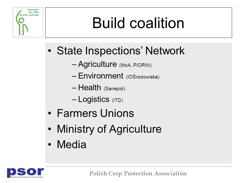 PESTICIDES BUY FROM TRUSTFUL SUPPLIERS Polish Crop Protection Association Build coalition State Inspections Network –Agriculture (MoA, PIORIN) –Environment (IOŚrodowiska) –Health (Sanepid) –Logistics (ITD) Farmers Unions Ministry of Agriculture Media