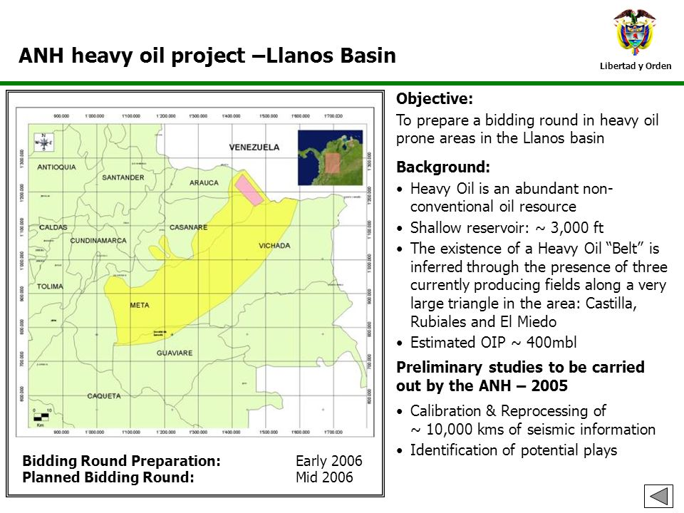 Libertad y Orden ANH heavy oil project –Llanos Basin Bidding Round Preparation: Early 2006 Planned Bidding Round: Mid 2006 Objective: To prepare a bid